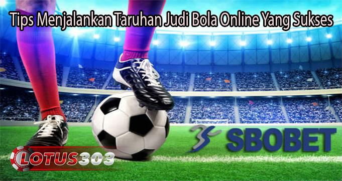 Tips Menjalankan Taruhan Judi Bola Online Yang Sukses
