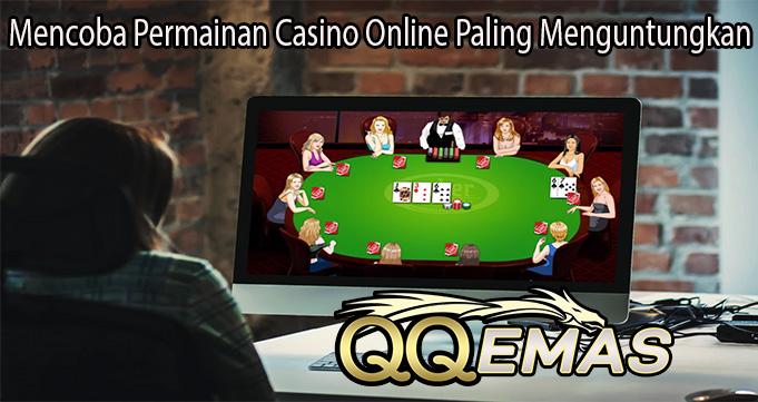 Mencoba Permainan Casino Online Paling Menguntungkan