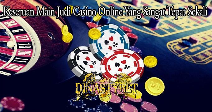 Keseruan Main Judi Casino Online Yang Sangat Tepat Sekali